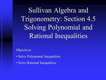 Sullivan Algebra and Trigonometry: Section 4.5 Solving Polynomial and Rational Inequalities Objectives Solve Polynomial Inequalities Solve Rational Inequalities.