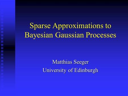 Sparse Approximations to Bayesian Gaussian Processes Matthias Seeger University of Edinburgh.