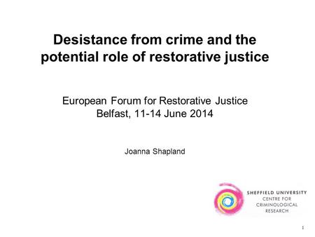 Desistance from crime and the potential role of restorative justice European Forum for Restorative Justice Belfast, 11-14 June 2014 Joanna Shapland 1.