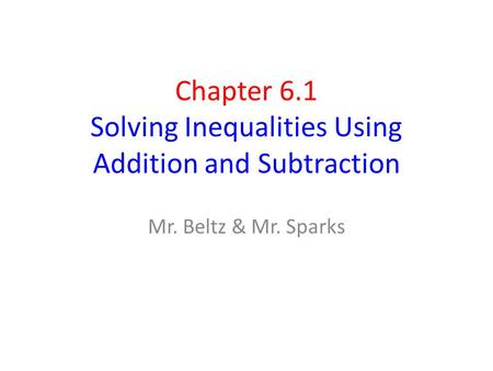 Chapter 6.1 Solving Inequalities Using Addition and Subtraction Mr. Beltz & Mr. Sparks.