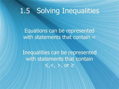 1.5 Solving Inequalities Equations can be represented with statements that contain = Inequalities can be represented with statements that contain ≤,, or.