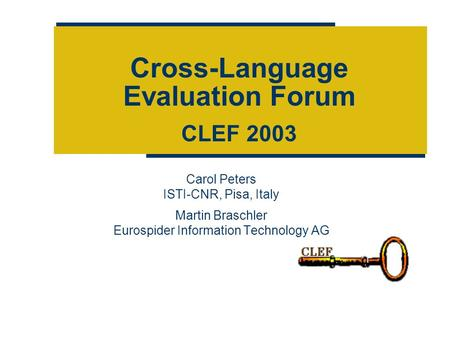 Cross-Language Evaluation Forum CLEF 2003 Carol Peters ISTI-CNR, Pisa, Italy Martin Braschler Eurospider Information Technology AG.