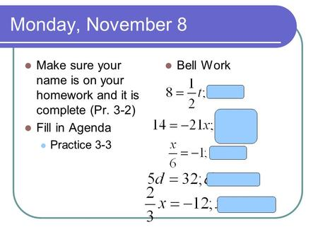 Monday, November 8 Make sure your name is on your homework and it is complete (Pr. 3-2) Fill in Agenda Practice 3-3 Bell Work.