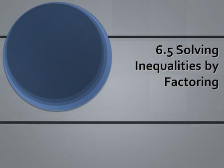6.5 Solving Inequalities by Factoring. Steps to Solve To solve an inequality by factoring, treat the inequality like an sign and solve. Make sure to set.