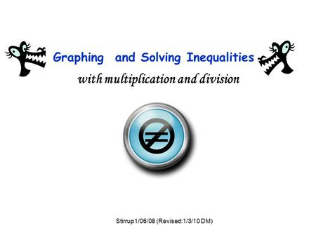 Graphing and Solving Inequalities with multiplication and division = Stirrup1/06/08 (Revised:1/3/10 DM)