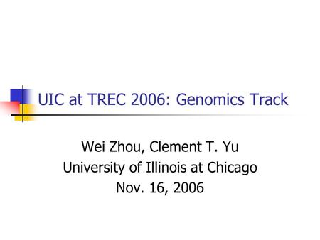UIC at TREC 2006: Genomics Track Wei Zhou, Clement T. Yu University of Illinois at Chicago Nov. 16, 2006.