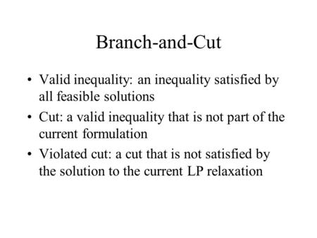Branch-and-Cut Valid inequality: an inequality satisfied by all feasible solutions Cut: a valid inequality that is not part of the current formulation.