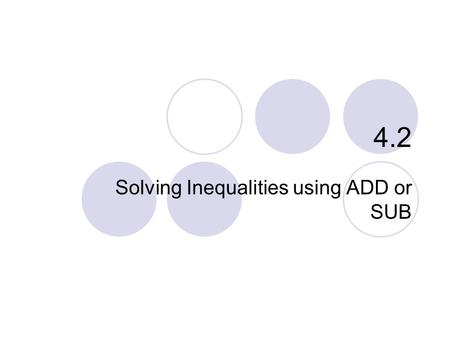 "4.2 Solving Inequalities using ADD or SUB. 4.2 – Solving Inequalities Goals / ""I can…""  Use addition to solve inequalities  Use subtraction to solve."