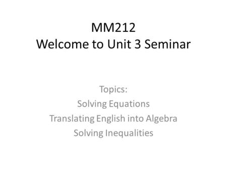 MM212 Welcome to Unit 3 Seminar Topics: Solving Equations Translating English into Algebra Solving Inequalities.
