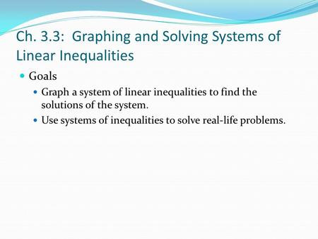 Ch. 3.3: Graphing and Solving Systems of Linear Inequalities Goals Graph a system of linear inequalities to find the solutions of the system. Use systems.