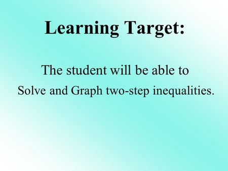 Learning Target: The student will be able to Solve and Graph two-step inequalities.