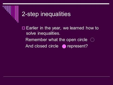 2-step inequalities  Earlier in the year, we learned how to solve inequalities. Remember what the open circle And closed circle represent?