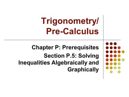 Trigonometry/ Pre-Calculus Chapter P: Prerequisites Section P.5: Solving Inequalities Algebraically and Graphically.