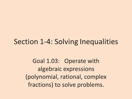 Section 1-4: Solving Inequalities Goal 1.03: Operate with algebraic expressions (polynomial, rational, complex fractions) to solve problems.