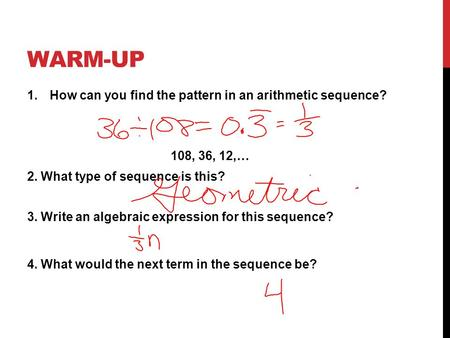 WARM-UP 1.How can you find the pattern in an arithmetic sequence? 108, 36, 12,… 2. What type of sequence is this? 3. Write an algebraic expression for.