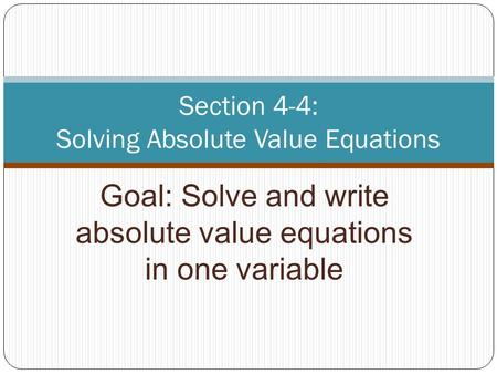 Goal: Solve and write absolute value equations in one variable Section 4-4: Solving Absolute Value Equations.