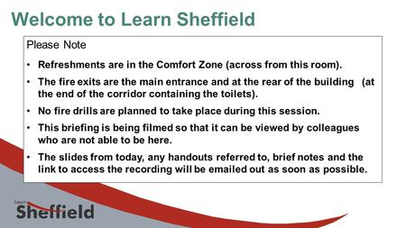 Welcome to Learn Sheffield Please Note Refreshments are in the Comfort Zone (across from this room). The fire exits are the main entrance and at the rear.