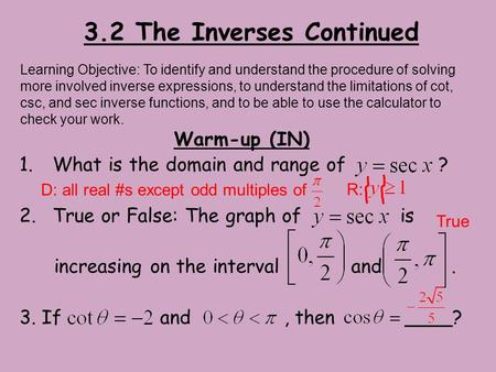3.2 The Inverses Continued Warm-up (IN) 1.What is the domain and range of ? 2.True or False: The graph of is increasing on the interval and. 3. If and,
