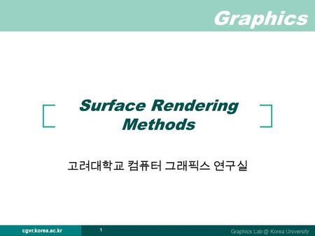 Graphics Graphics Korea University cgvr.korea.ac.kr 1 Surface Rendering Methods 고려대학교 컴퓨터 그래픽스 연구실.