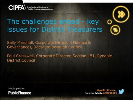 The challenges ahead - key issues for District Treasurers Sally Marshall, Corporate Director (Finance & Governance), Dacorum Borough Council Paul Cresswell,