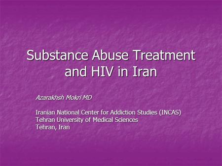 Substance Abuse Treatment and HIV in Iran Azarakhsh Mokri MD Iranian National Center for Addiction Studies (INCAS) Tehran University of Medical Sciences.