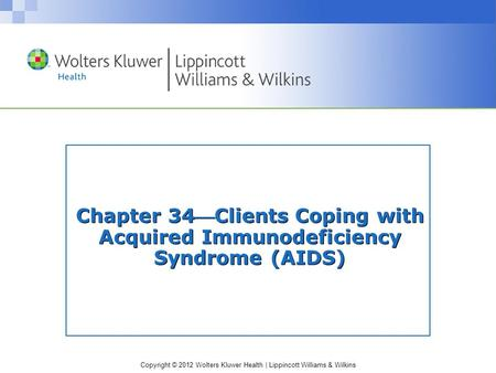 Copyright © 2012 Wolters Kluwer Health | Lippincott Williams & Wilkins Chapter 34Clients Coping with Acquired Immunodeficiency Syndrome (AIDS)