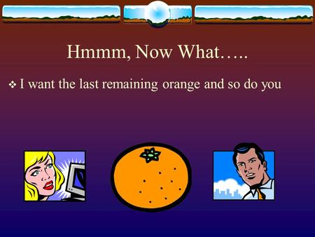 Hmmm, Now What…..  I want the last remaining orange and so do you.