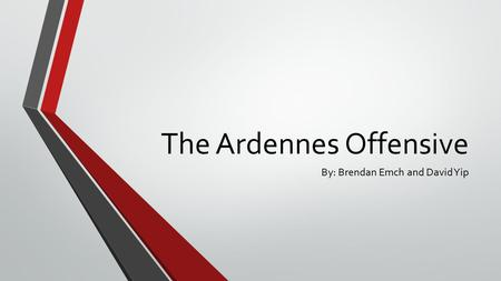 The Ardennes Offensive By: Brendan Emch and David Yip.