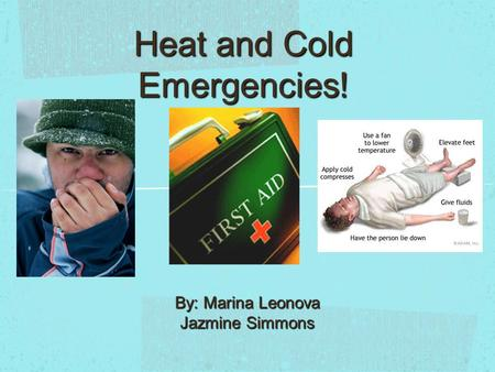 Heat and Cold Emergencies! By: Marina Leonova Jazmine Simmons.