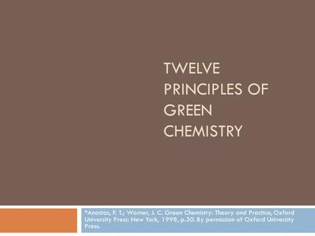 TWELVE PRINCIPLES OF GREEN CHEMISTRY *Anastas, P. T.; Warner, J. C. Green Chemistry: Theory and Practice, Oxford University Press: New York, 1998, p.30.