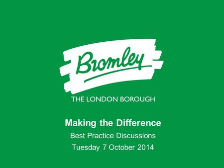 Making the Difference Best Practice Discussions Tuesday 7 October 2014.