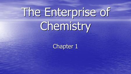 The Enterprise of Chemistry Chapter 1. The People Everything that takes up space is made of something. Everything that takes up space is made of something.
