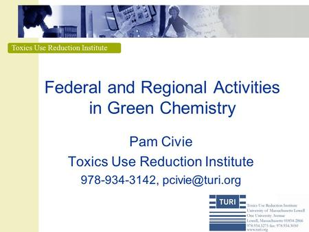 Toxics Use Reduction Institute Federal and Regional Activities in Green Chemistry Pam Civie Toxics Use Reduction Institute 978-934-3142,
