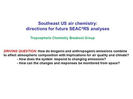 Southeast US air chemistry: directions for future SEAC 4 RS analyses Tropospheric Chemistry Breakout Group DRIVING QUESTION: How do biogenic and anthropogenic.