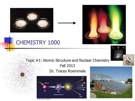 CHEMISTRY 1000 Topic #1: Atomic Structure and Nuclear Chemistry Fall 2013 Dr. Tracey Roemmele.