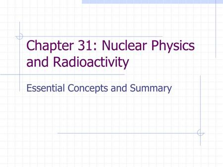 Chapter 31: Nuclear Physics and Radioactivity Essential Concepts and Summary.