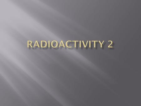  Activity is the number of decays per second.  It is measured in Becquerels (Bq).  1 Curie (Ci) = 3.7 x 10 10 Bq.  Everything emits some kind of radiation.