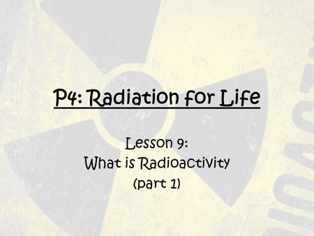 P4: Radiation for Life Lesson 9: What is Radioactivity (part 1)