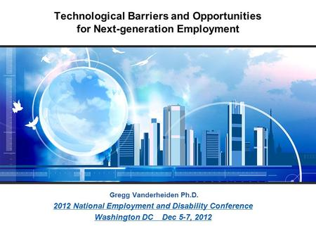 Technological Barriers and Opportunities for Next-generation Employment Gregg Vanderheiden Ph.D. 2012 National Employment and Disability Conference Washington.