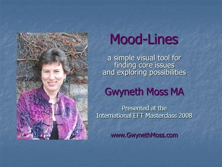 Mood-Lines a simple visual tool for finding core issues and exploring possibilities Gwyneth Moss MA Presented at the International EFT Masterclass 2008.