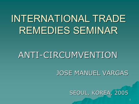 1 INTERNATIONAL TRADE REMEDIES SEMINAR ANTI-CIRCUMVENTION JOSE MANUEL VARGAS SEOUL, KOREA, 2005.
