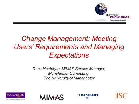 Change Management: Meeting Users' Requirements and Managing Expectations Ross MacIntyre, MIMAS Service Manager, Manchester Computing, The University of.