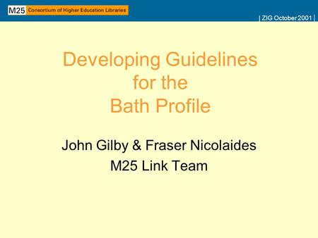 | ZIG October 2001 | Developing Guidelines for the Bath Profile John Gilby & Fraser Nicolaides M25 Link Team.