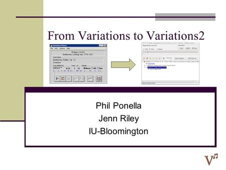 From Variations to Variations2 Phil Ponella Jenn Riley IU-Bloomington.