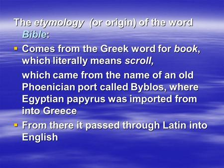 The etymology (or origin) of the word Bible:  Comes from the Greek word for book, which literally means scroll, which came from the name of an old Phoenician.