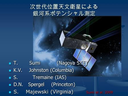 次世代位置天文衛星による 銀河系ポテンシャル測定 T. Sumi (Nagoya STE) T. Sumi (Nagoya STE) K.V. Johnston (Columbia) K.V. Johnston (Columbia) S. Tremaine (IAS) S. Tremaine (IAS)