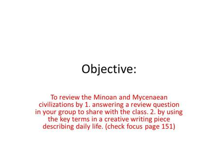 Objective: To review the Minoan and Mycenaean civilizations by 1. answering a review question in your group to share with the class. 2. by using the key.