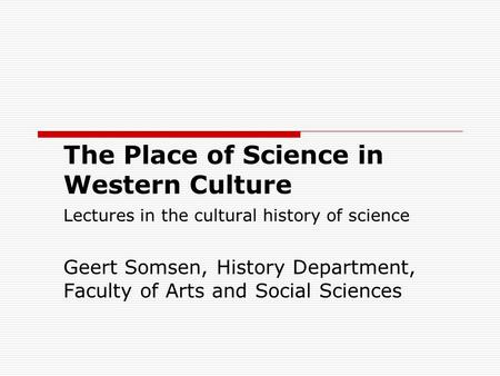 The Place of Science in Western Culture Lectures in the cultural history of science Geert Somsen, History Department, Faculty of Arts and Social Sciences.