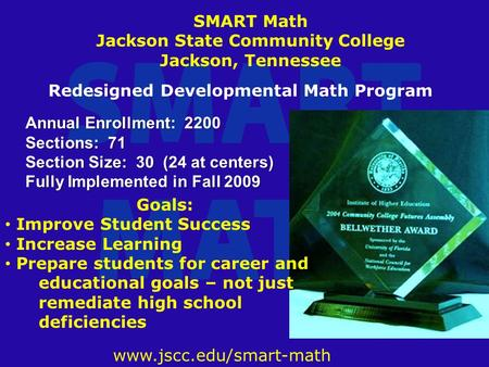 Www.jscc.edu/smart-math Annual Enrollment: 2200 Sections: 71 Section Size: 30 (24 at centers) Fully Implemented in Fall 2009 SMART Math Jackson State Community.