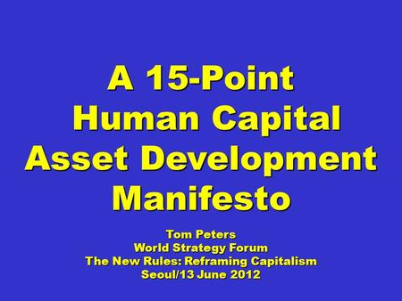 A 15-Point Human Capital Asset Development Manifesto Human Capital Asset Development Manifesto Tom Peters World Strategy Forum The New Rules: Reframing.
